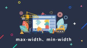 max-widthとmin-widthを解説!効かない時の対処法
